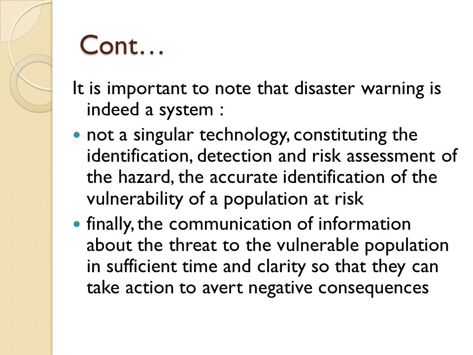Cont… It is important to note that disaster warning is indeed a system : not a singular technology, constituting the identification, detection and ris