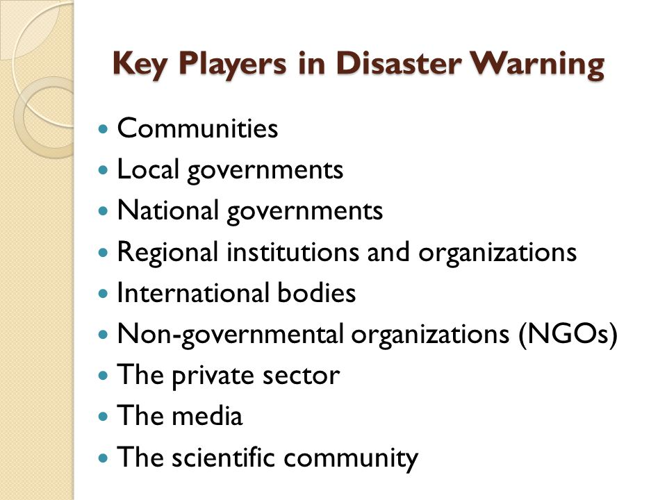 Key Players in Disaster Warning Communities Local governments National governments Regional institutions and organizations International bodies Non-go