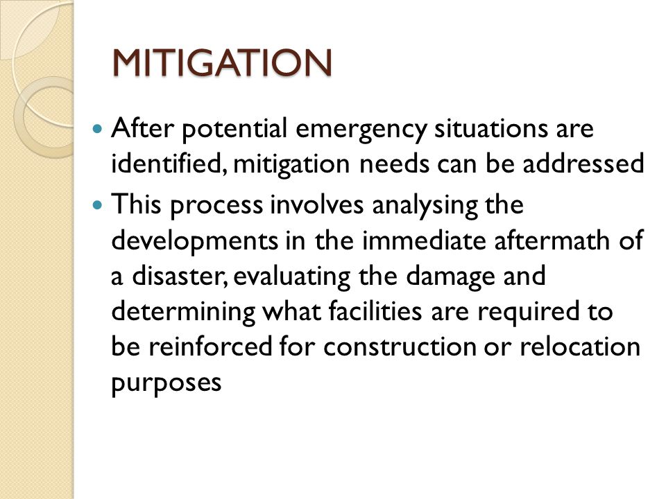MITIGATION After potential emergency situations are identified, mitigation needs can be addressed This process involves analysing the developments in