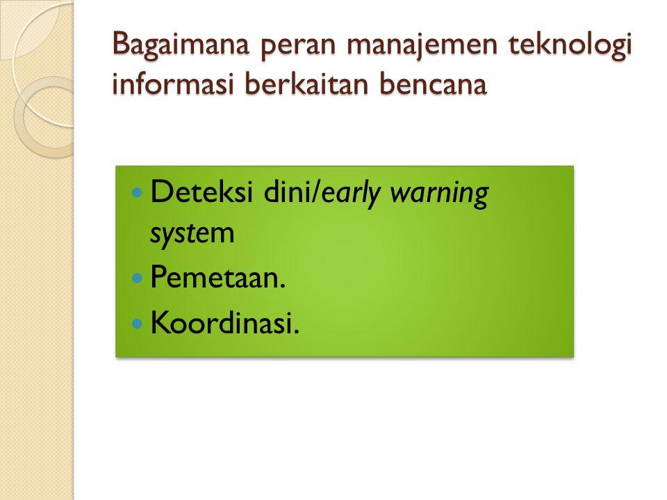 Bagaimana peran manajemen teknologi informasi berkaitan bencana Deteksi dini/early warning system Pemetaan. Koordinasi. Deteksi dini/early warning sys