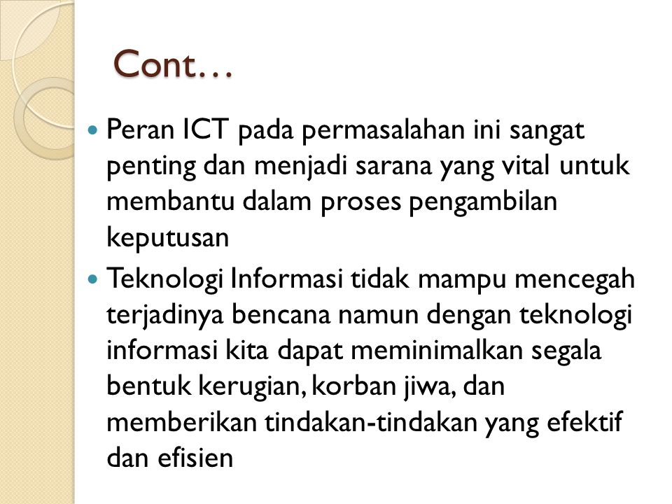 Cont… Peran ICT pada permasalahan ini sangat penting dan menjadi sarana yang vital untuk membantu dalam proses pengambilan keputusan Teknologi Informa