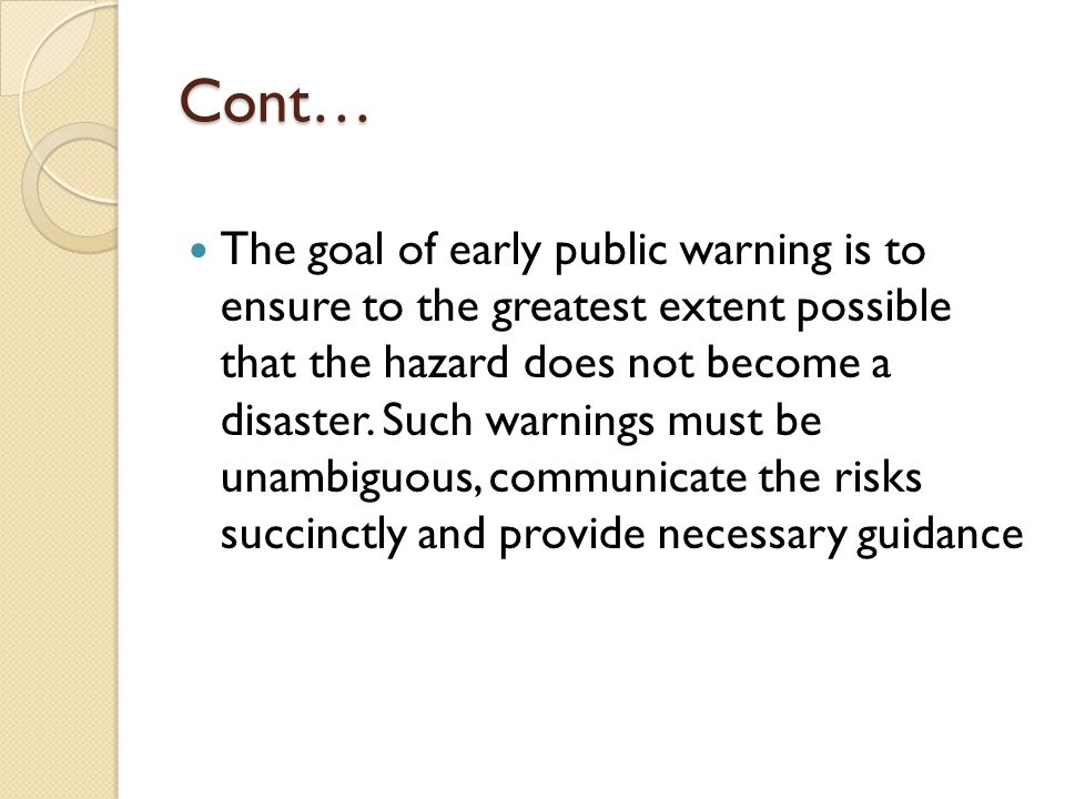 Cont… It is important to note that disaster warning is indeed a system : not a singular technology, constituting the identification, detection and risk assessment of the hazard, the accurate identification of the vulnerability of a population at risk finally, the communication of information about the threat to the vulnerable population in sufficient time and clarity so that they can take action to avert negative consequences