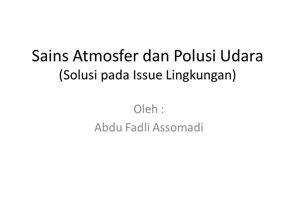 Sains Atmosfer dan Polusi Udara (Solusi pada Issue Lingkungan) Oleh : Abdu Fadli Assomadi