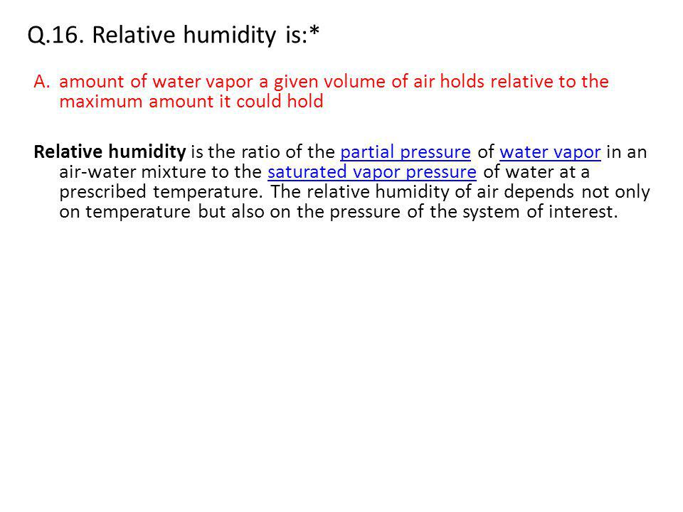 Q.16. Relative humidity is:* A.amount of water vapor a given volume of air holds relative to the maximum amount it could hold Relative humidity is the