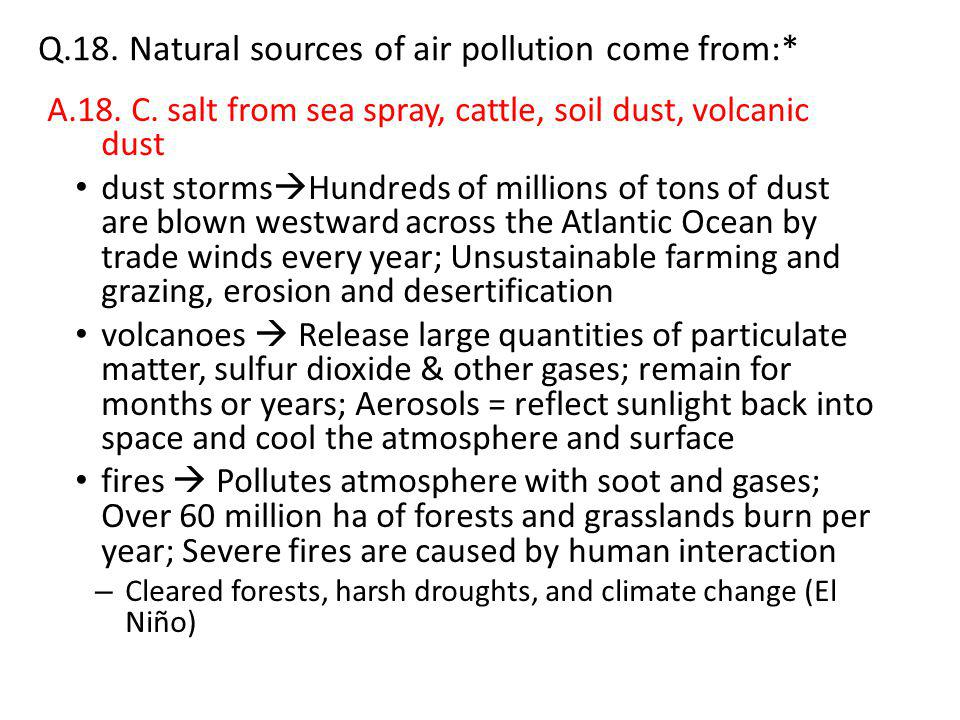 Q.18. Natural sources of air pollution come from:* A.18. C. salt from sea spray, cattle, soil dust, volcanic dust dust storms  Hundreds of millions o