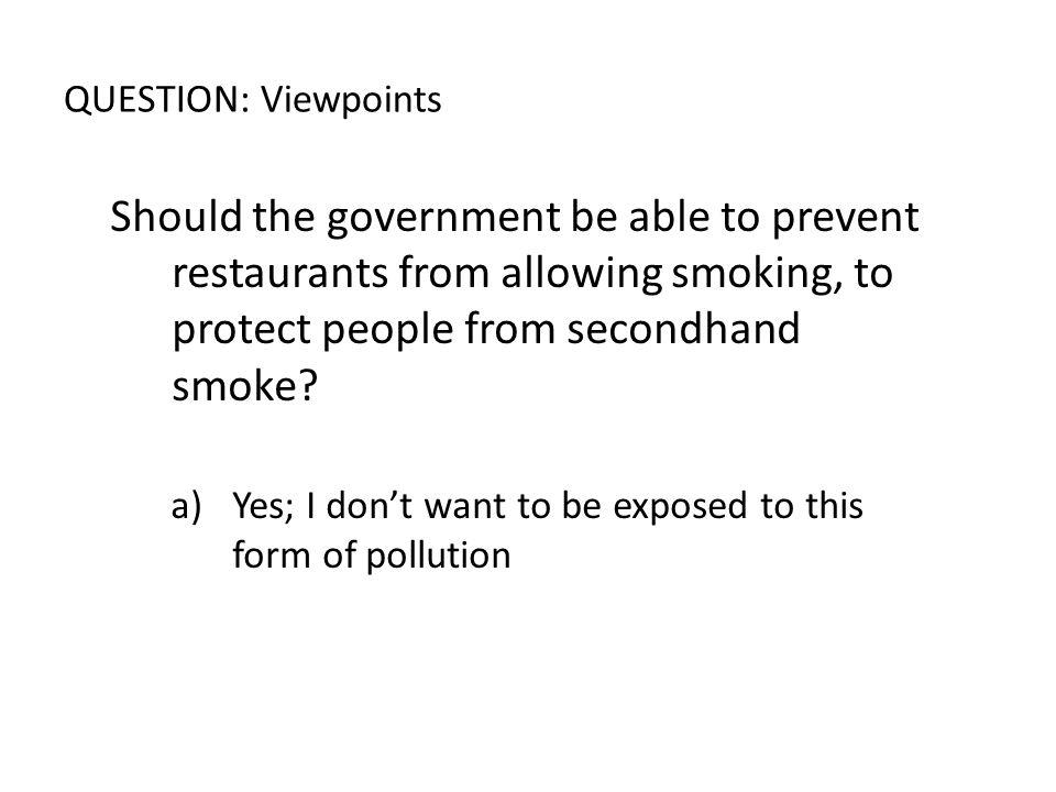 QUESTION: Viewpoints Should the government be able to prevent restaurants from allowing smoking, to protect people from secondhand smoke? a)Yes; I don