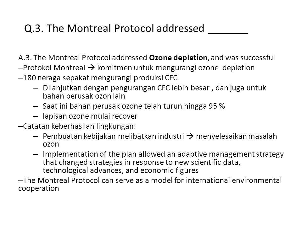Q.3. The Montreal Protocol addressed _______ A.3. The Montreal Protocol addressed Ozone depletion, and was successful – Protokol Montreal  komitmen u