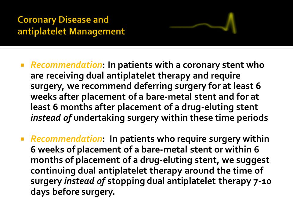  Recommendation: In patients with a coronary stent who are receiving dual antiplatelet therapy and require surgery, we recommend deferring surgery fo