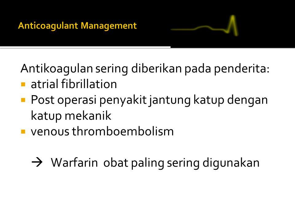 Antikoagulan sering diberikan pada penderita:  atrial fibrillation  Post operasi penyakit jantung katup dengan katup mekanik  venous thromboembolism  Warfarin obat paling sering digunakan