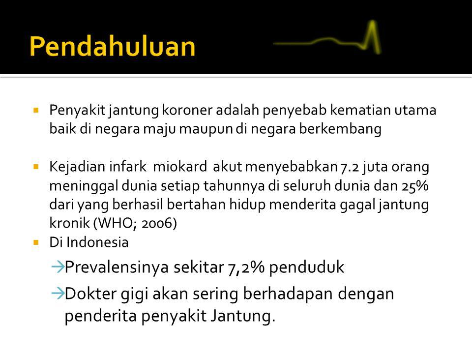  Penyakit jantung koroner adalah penyebab kematian utama baik di negara maju maupun di negara berkembang  Kejadian infark miokard akut menyebabkan 7.2 juta orang meninggal dunia setiap tahunnya di seluruh dunia dan 25% dari yang berhasil bertahan hidup menderita gagal jantung kronik (WHO; 2006)  Di Indonesia  Prevalensinya sekitar 7,2% penduduk  Dokter gigi akan sering berhadapan dengan penderita penyakit Jantung.