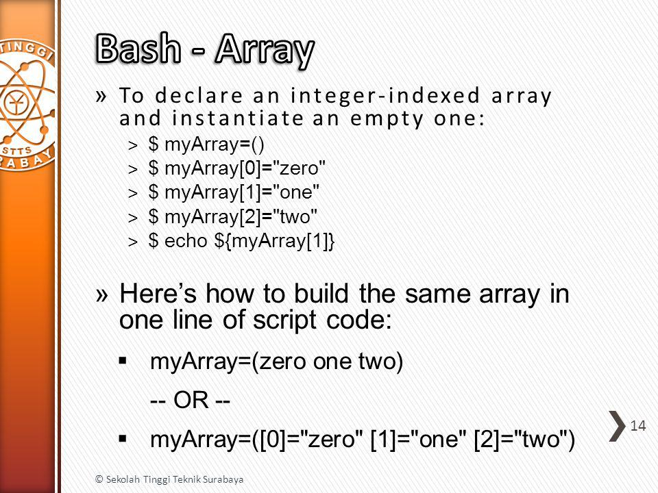 » To declare an integer-indexed array and instantiate an empty one: ˃ $ myArray=() ˃ $ myArray[0]= zero ˃ $ myArray[1]= one ˃ $ myArray[2]= two ˃ $ echo ${myArray[1]} »Here's how to build the same array in one line of script code:  myArray=(zero one two) -- OR --  myArray=([0]= zero [1]= one [2]= two ) 14 © Sekolah Tinggi Teknik Surabaya