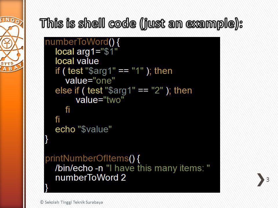 » To declare an integer-indexed array and instantiate an empty one: ˃ $ myArray=() ˃ $ myArray[0]= zero ˃ $ myArray[1]= one ˃ $ myArray[2]= two ˃ $ echo ${myArray[1]} »Here's how to build the same array in one line of script code:  myArray=(zero one two) -- OR --  myArray=([0]= zero [1]= one [2]= two ) 14 © Sekolah Tinggi Teknik Surabaya