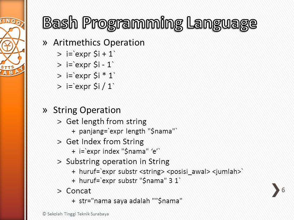 » Arnold Robbins, Bash Pocket Reference, O'Reilly, 2010 » Jason Britain Slide, BASH as a Modern Programming Language in 15th OSCON » Bash Programming Cheat Sheet http://www.linux- sxs.org/programming/bashcheat.html 17 © Sekolah Tinggi Teknik Surabaya