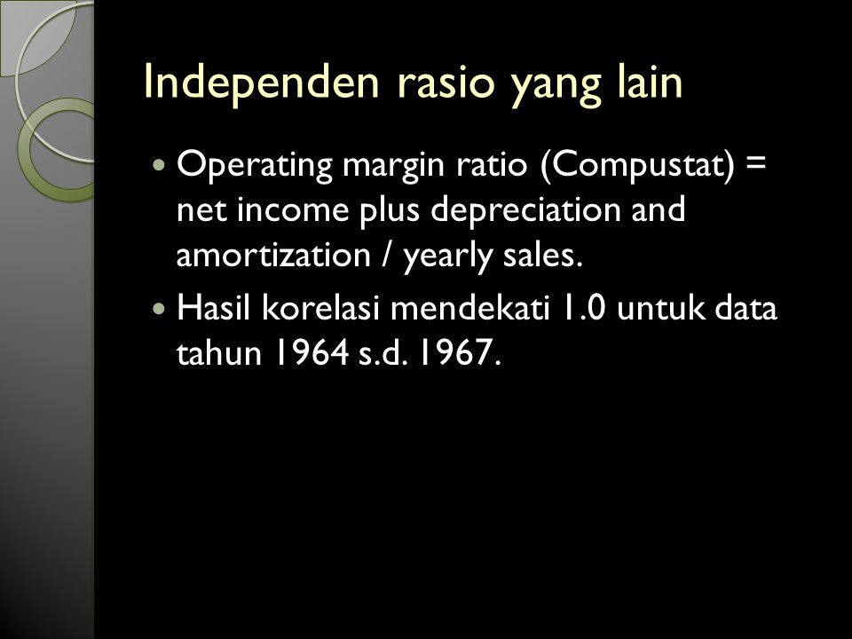 Independen rasio yang lain Operating margin ratio (Compustat) = net income plus depreciation and amortization / yearly sales.