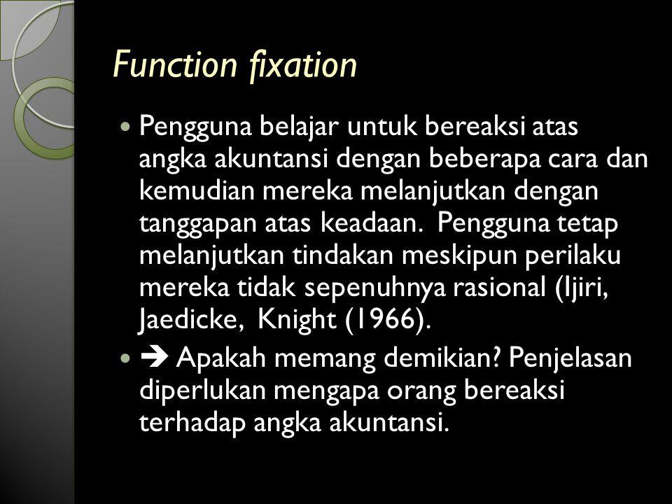 Function fixation Pengguna belajar untuk bereaksi atas angka akuntansi dengan beberapa cara dan kemudian mereka melanjutkan dengan tanggapan atas keadaan.