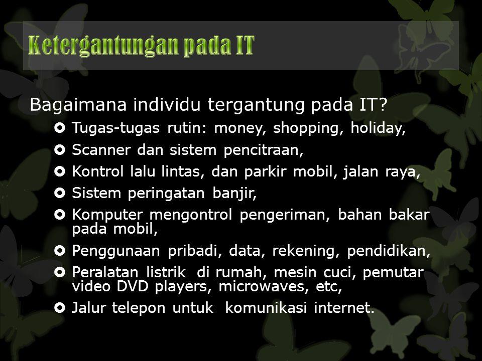 Bagaimana individu tergantung pada IT?  Tugas-tugas rutin: money, shopping, holiday,  Scanner dan sistem pencitraan,  Kontrol lalu lintas, dan park