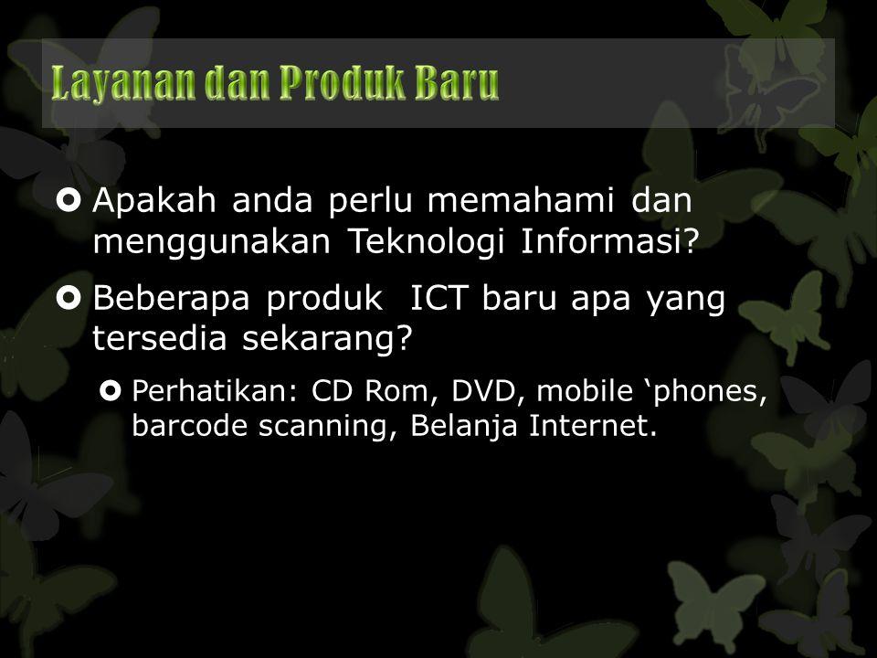  Apakah anda perlu memahami dan menggunakan Teknologi Informasi?  Beberapa produk ICT baru apa yang tersedia sekarang?  Perhatikan: CD Rom, DVD, mo