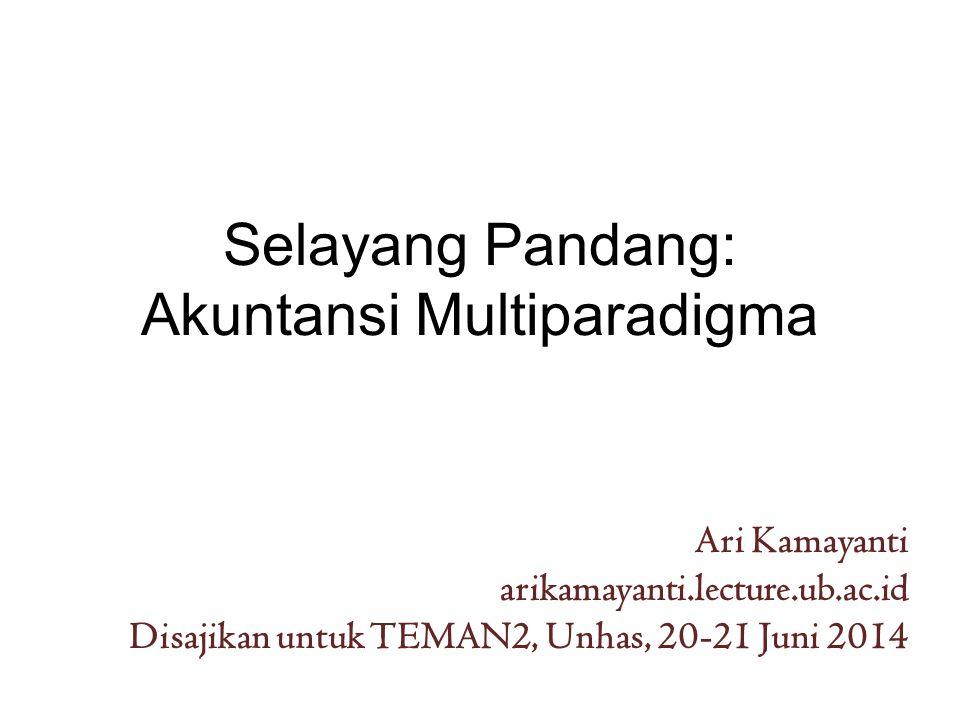 Selayang Pandang: Akuntansi Multiparadigma Ari Kamayanti arikamayanti.lecture.ub.ac.id Disajikan untuk TEMAN2, Unhas, 20-21 Juni 2014
