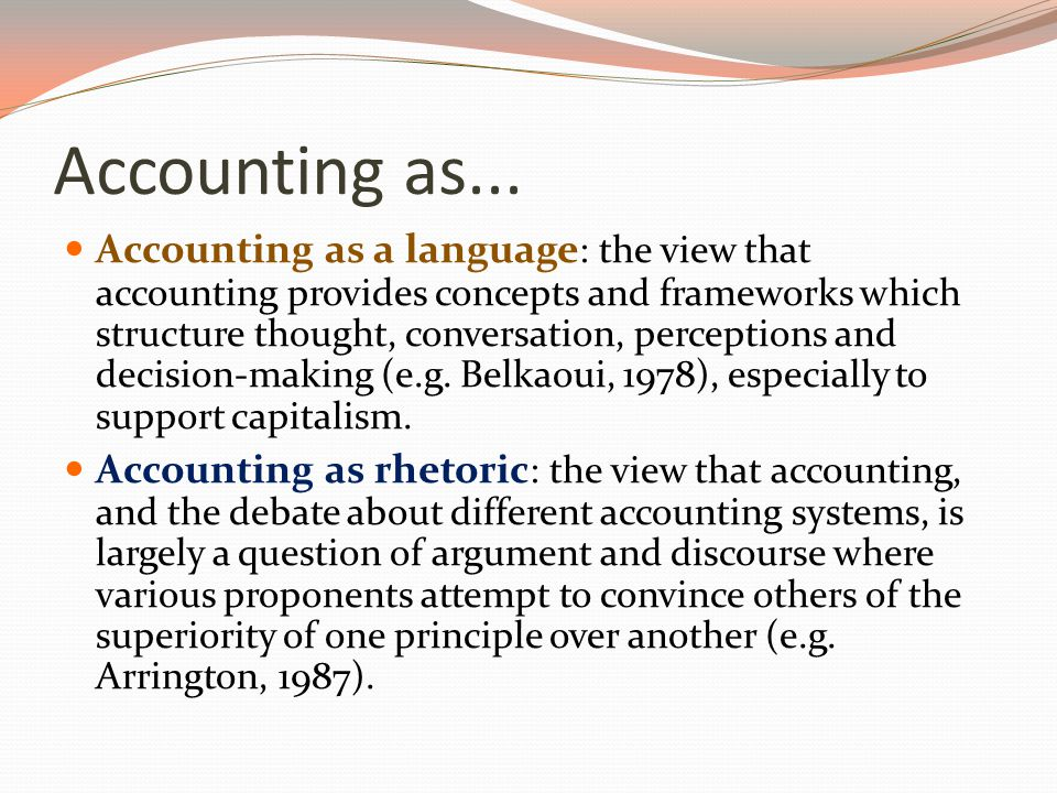 Accounting as... Accounting as a language : the view that accounting provides concepts and frameworks which structure thought, conversation, perceptio