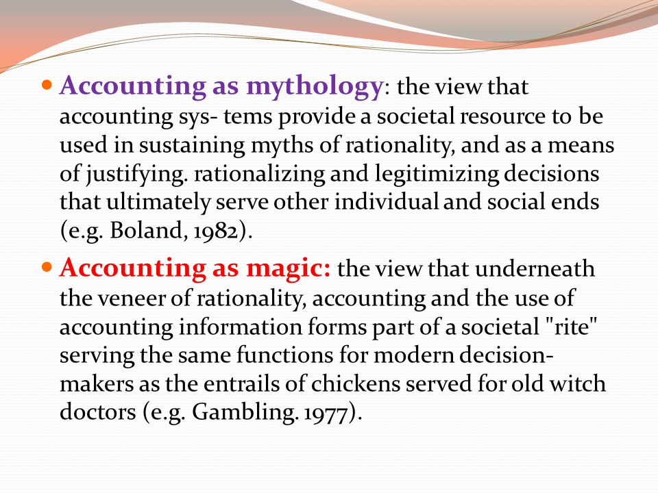 Accounting as mythology : the view that accounting sys- tems provide a societal resource to be used in sustaining myths of rationality, and as a means of justifying.
