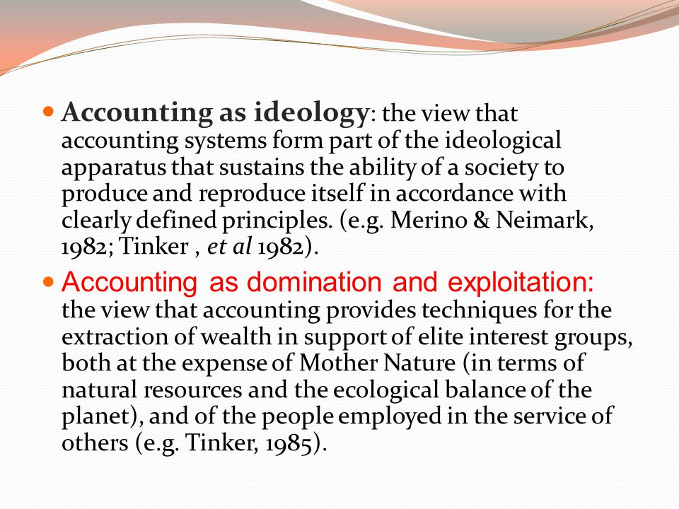 Accounting as ideology : the view that accounting systems form part of the ideological apparatus that sustains the ability of a society to produce and reproduce itself in accordance with clearly defined principles.