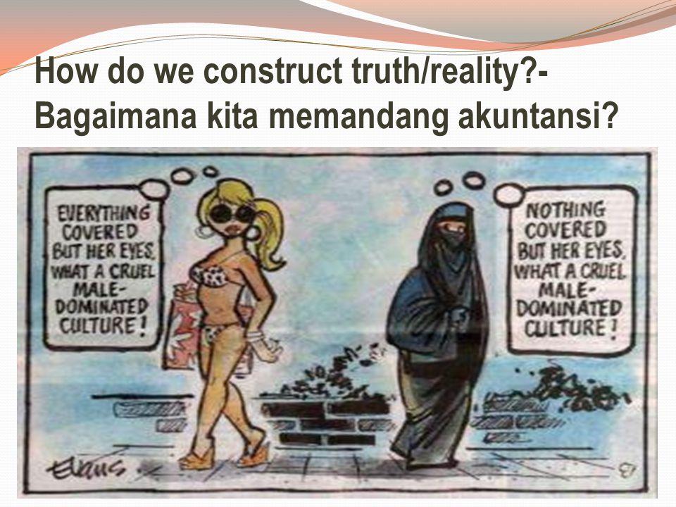 How do we construct truth/reality?- Bagaimana kita memandang akuntansi?