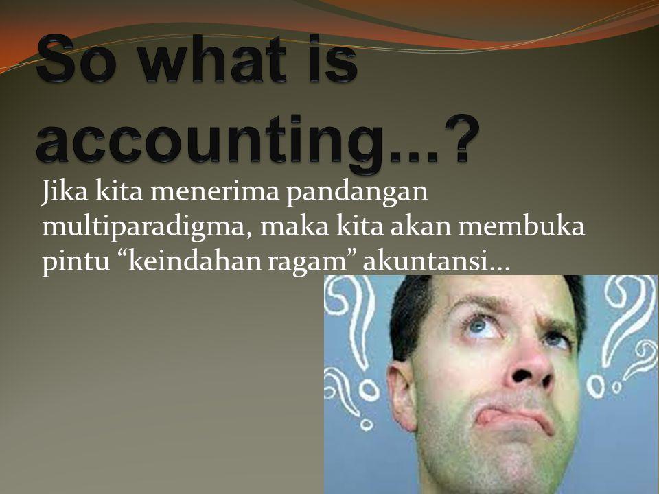 Jika kita menerima pandangan multiparadigma, maka kita akan membuka pintu keindahan ragam akuntansi...