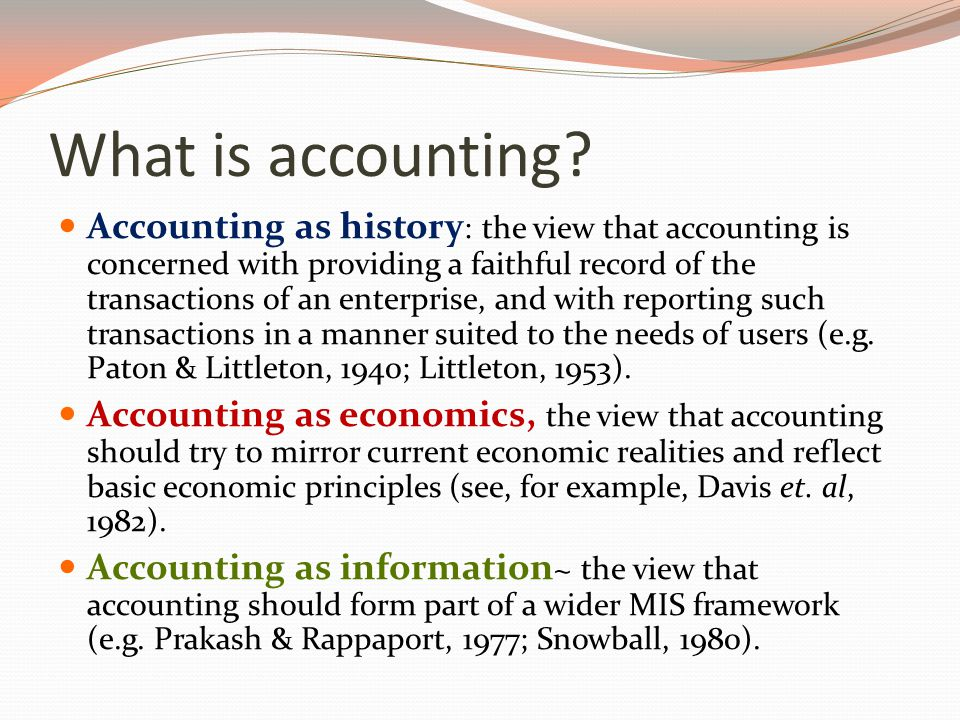 What is accounting? Accounting as history : the view that accounting is concerned with providing a faithful record of the transactions of an enterpris