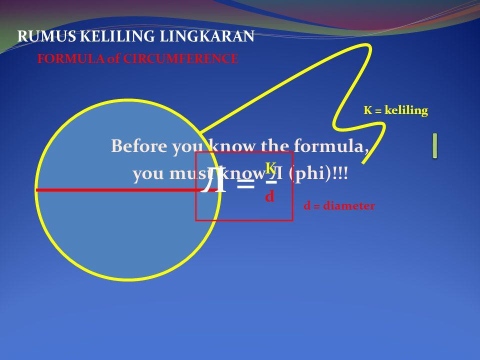 Before you know the formula, you must know Л (phi)!!! RUMUS KELILING LINGKARAN FORMULA of CIRCUMFERENCE K = keliling d = diameter Л = - K d