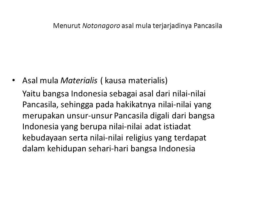 Menurut Notonagoro asal mula terjarjadinya Pancasila Asal mula Materialis ( kausa materialis) Yaitu bangsa Indonesia sebagai asal dari nilai-nilai Pan
