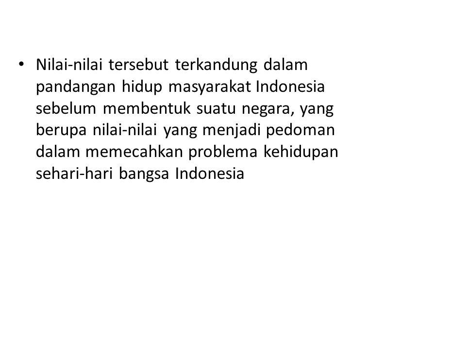 Nilai-nilai tersebut terkandung dalam pandangan hidup masyarakat Indonesia sebelum membentuk suatu negara, yang berupa nilai-nilai yang menjadi pedoma