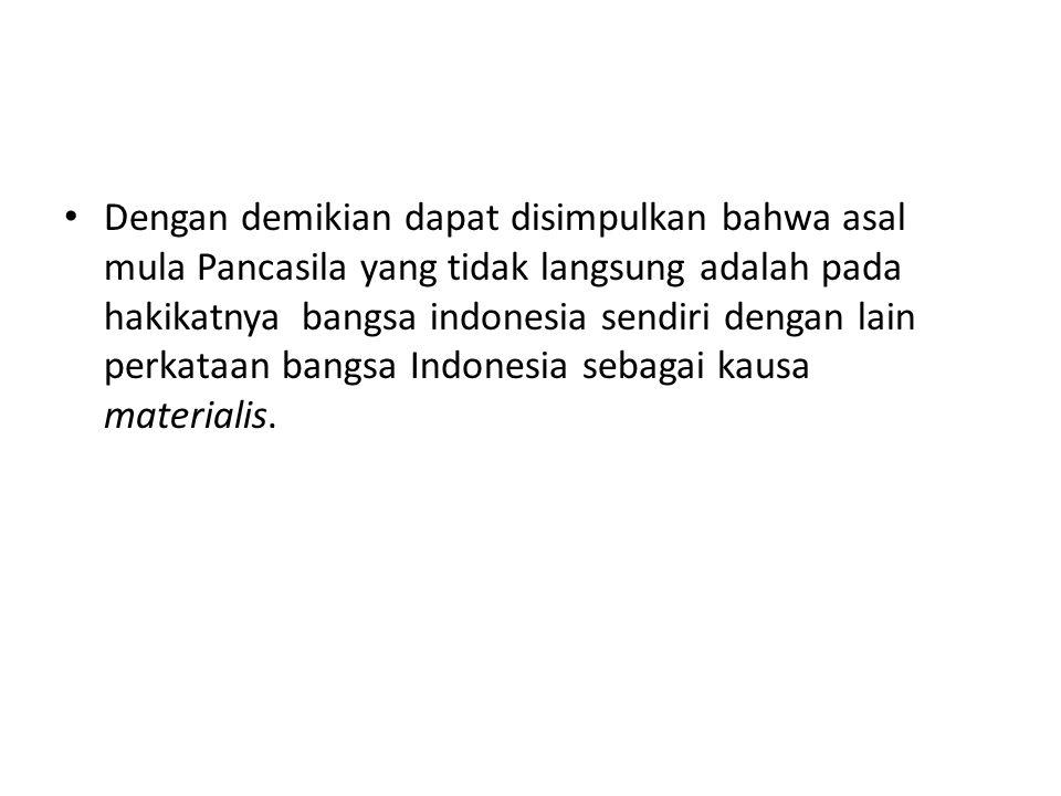 Dengan demikian dapat disimpulkan bahwa asal mula Pancasila yang tidak langsung adalah pada hakikatnya bangsa indonesia sendiri dengan lain perkataan