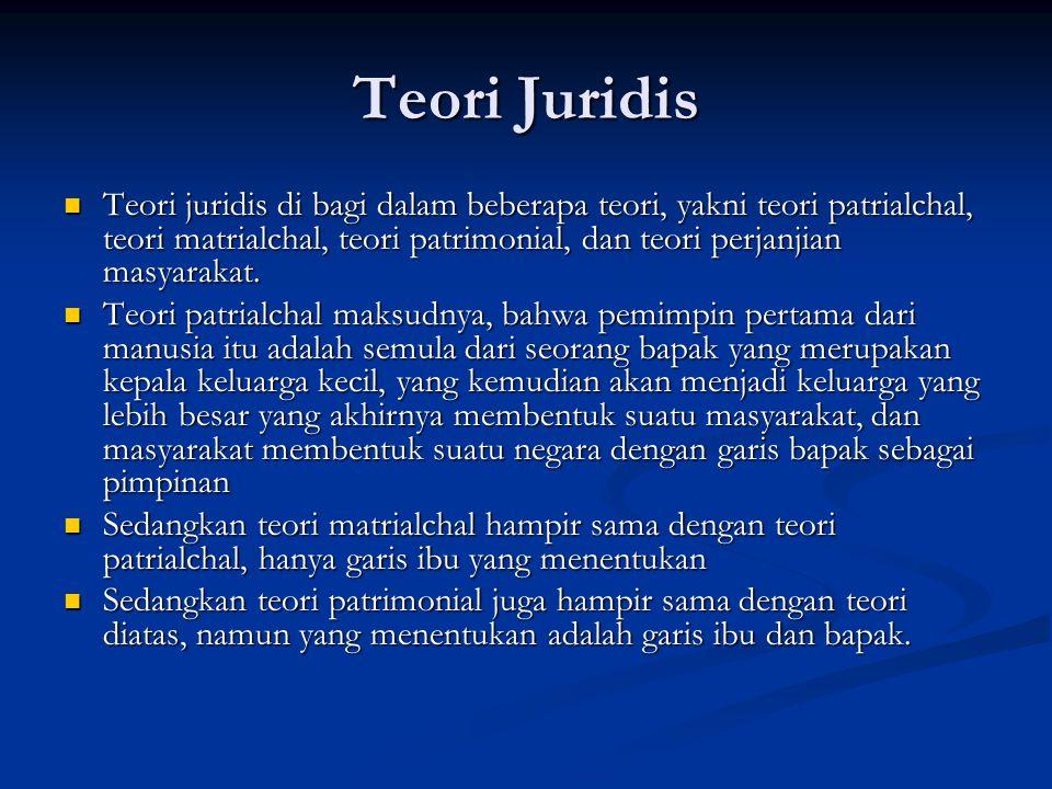 Teori Juridis Teori juridis di bagi dalam beberapa teori, yakni teori patrialchal, teori matrialchal, teori patrimonial, dan teori perjanjian masyarak