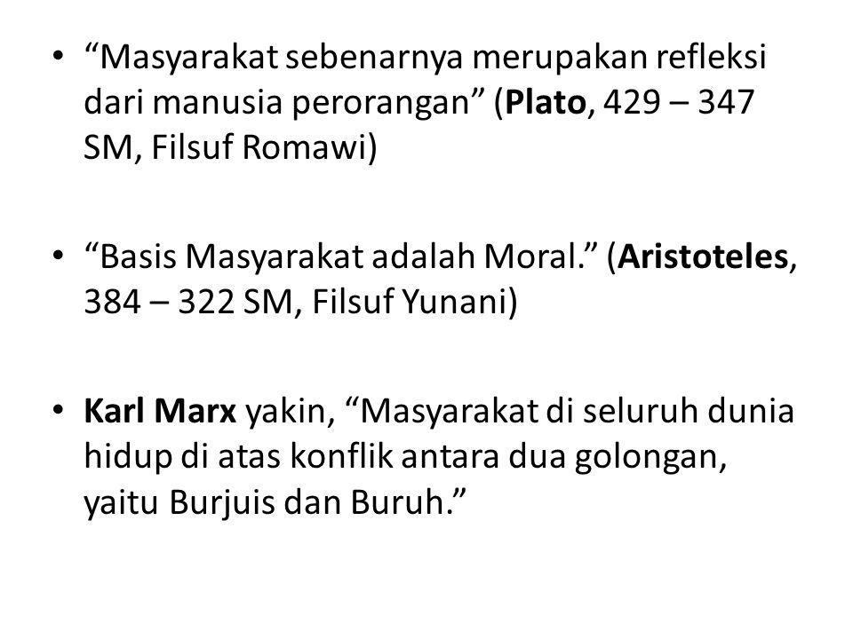 Masyarakat sebenarnya merupakan refleksi dari manusia perorangan (Plato, 429 – 347 SM, Filsuf Romawi) Basis Masyarakat adalah Moral. (Aristoteles, 384 – 322 SM, Filsuf Yunani) Karl Marx yakin, Masyarakat di seluruh dunia hidup di atas konflik antara dua golongan, yaitu Burjuis dan Buruh.