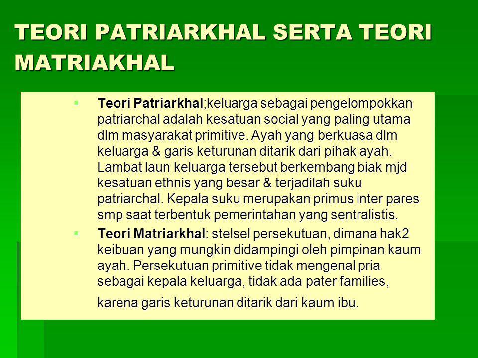 TEORI PATRIARKHAL SERTA TEORI MATRIAKHAL  Teori Patriarkhal;keluarga sebagai pengelompokkan patriarchal adalah kesatuan social yang paling utama dlm masyarakat primitive.
