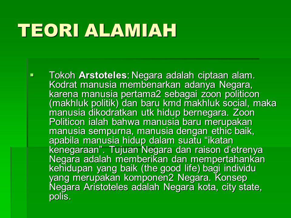 TEORI ALAMIAH  Tokoh Arstoteles: Negara adalah ciptaan alam. Kodrat manusia membenarkan adanya Negara, karena manusia pertama2 sebagai zoon politicon