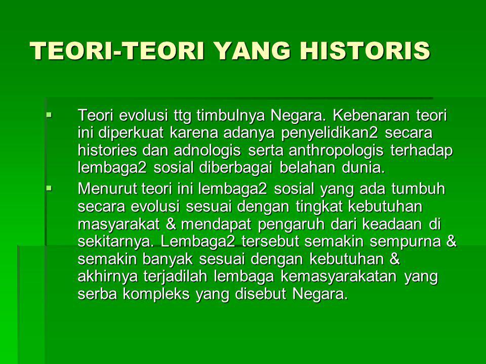 TEORI-TEORI YANG HISTORIS  Teori evolusi ttg timbulnya Negara. Kebenaran teori ini diperkuat karena adanya penyelidikan2 secara histories dan adnolog