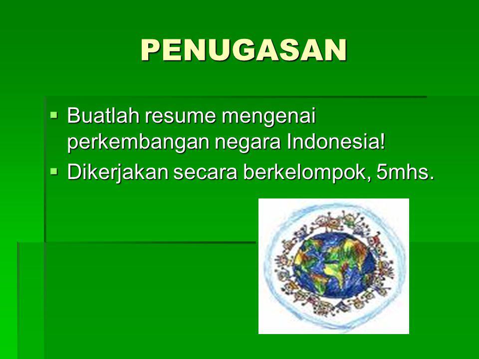 PENUGASAN  Buatlah resume mengenai perkembangan negara Indonesia!  Dikerjakan secara berkelompok, 5mhs.