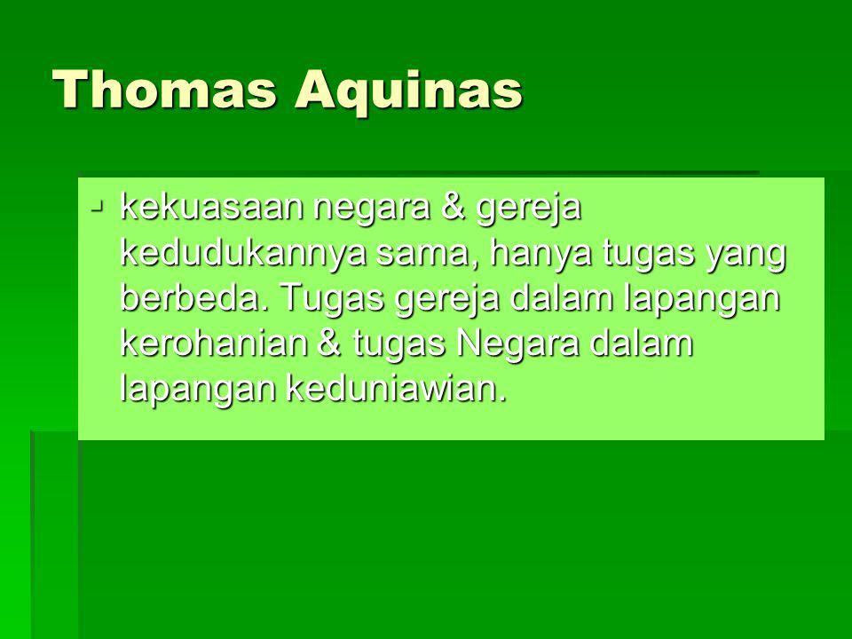Thomas Aquinas  kekuasaan negara & gereja kedudukannya sama, hanya tugas yang berbeda. Tugas gereja dalam lapangan kerohanian & tugas Negara dalam la