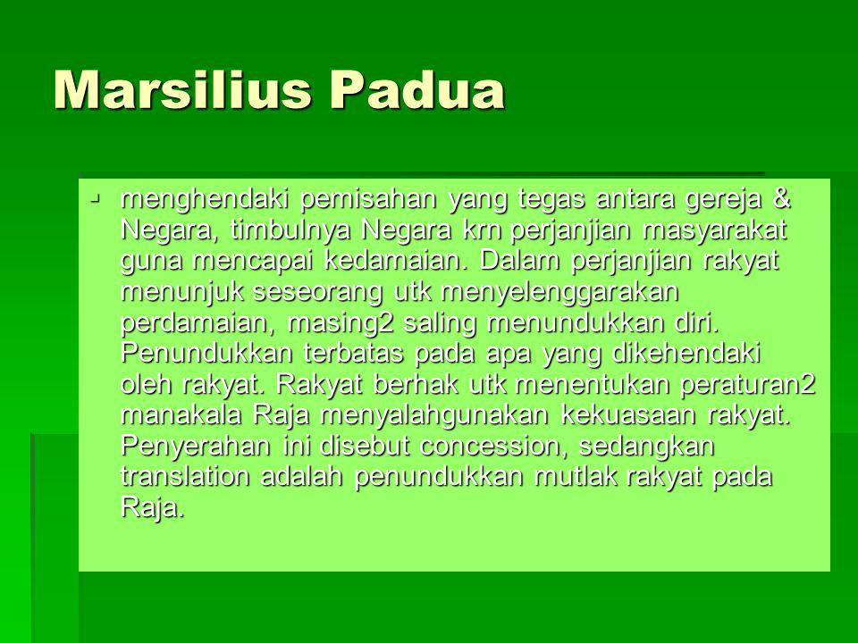 Marsilius Padua  menghendaki pemisahan yang tegas antara gereja & Negara, timbulnya Negara krn perjanjian masyarakat guna mencapai kedamaian. Dalam p