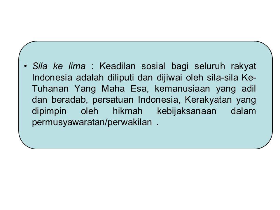 Sila ke lima : Keadilan sosial bagi seluruh rakyat Indonesia adalah diliputi dan dijiwai oleh sila-sila Ke- Tuhanan Yang Maha Esa, kemanusiaan yang ad