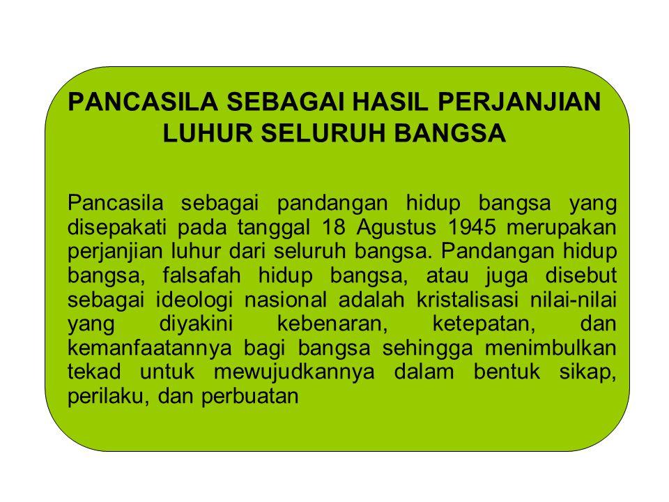 PANCASILA SEBAGAI HASIL PERJANJIAN LUHUR SELURUH BANGSA Pancasila sebagai pandangan hidup bangsa yang disepakati pada tanggal 18 Agustus 1945 merupaka