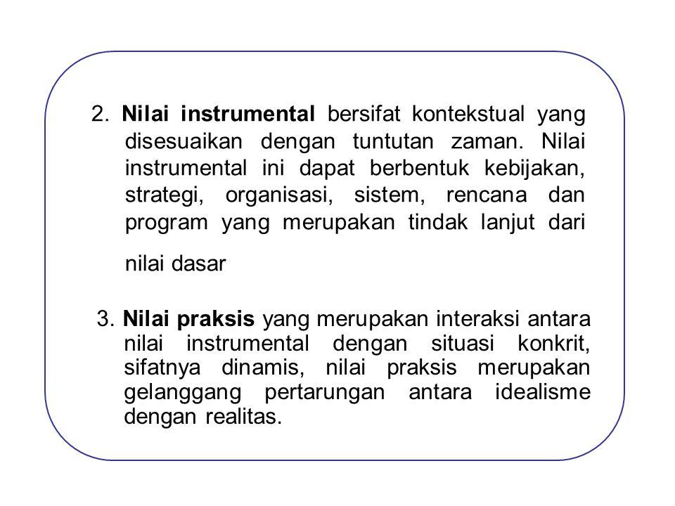 2. Nilai instrumental bersifat kontekstual yang disesuaikan dengan tuntutan zaman. Nilai instrumental ini dapat berbentuk kebijakan, strategi, organis