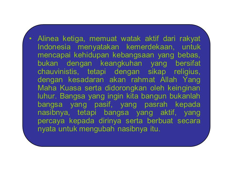 Alinea ketiga, memuat watak aktif dari rakyat Indonesia menyatakan kemerdekaan, untuk mencapai kehidupan kebangsaan yang bebas, bukan dengan keangkuha