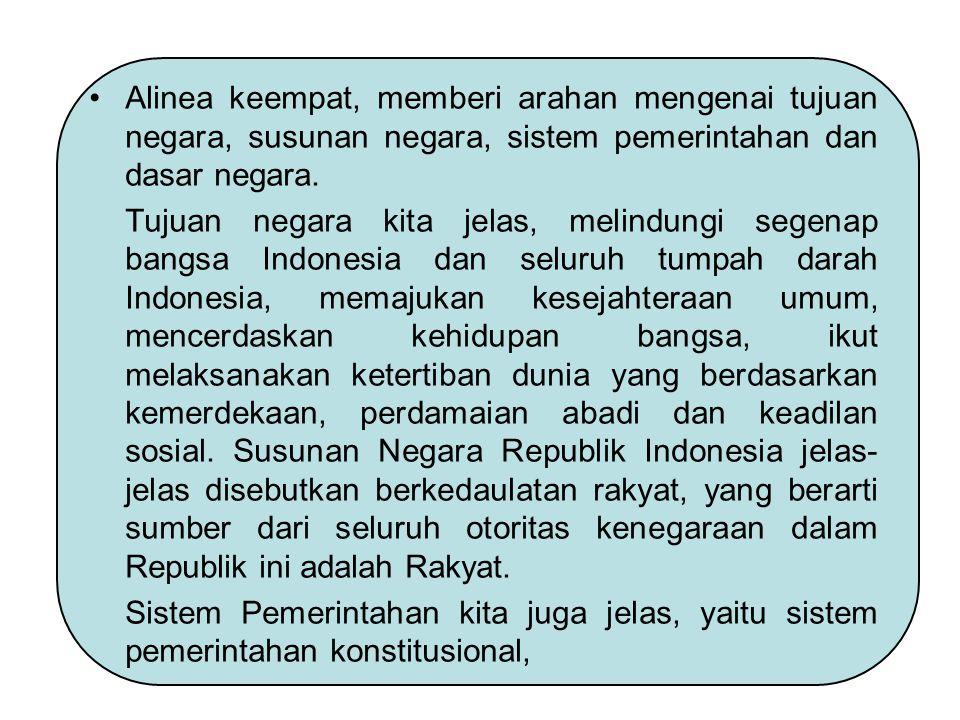 Alinea keempat, memberi arahan mengenai tujuan negara, susunan negara, sistem pemerintahan dan dasar negara. Tujuan negara kita jelas, melindungi sege