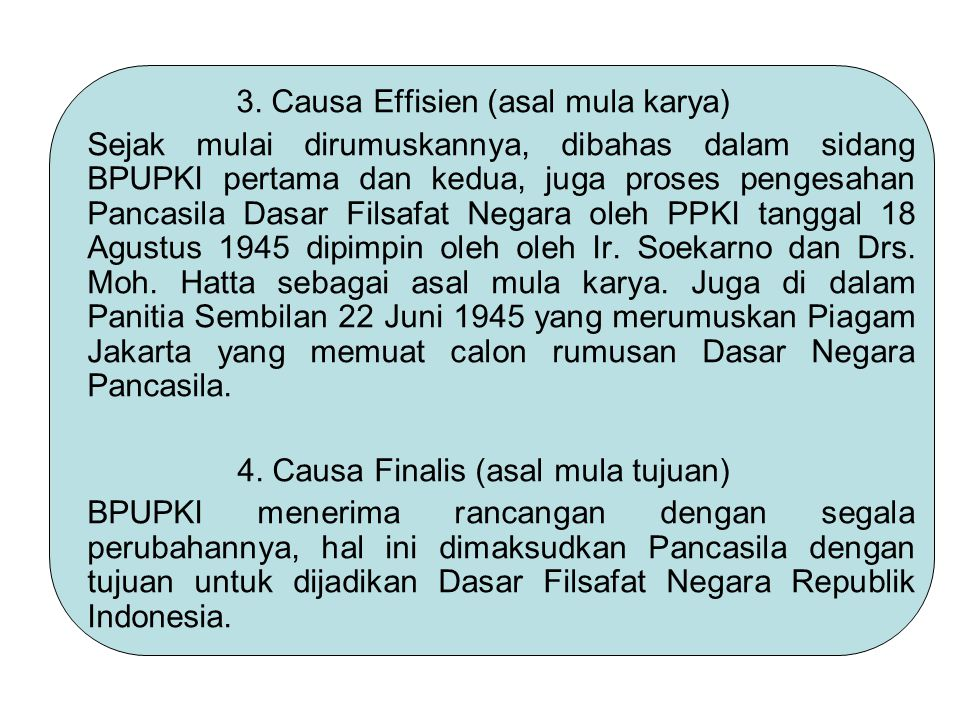 3. Causa Effisien (asal mula karya) Sejak mulai dirumuskannya, dibahas dalam sidang BPUPKI pertama dan kedua, juga proses pengesahan Pancasila Dasar F
