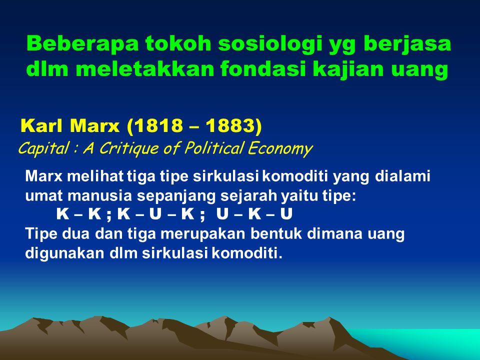 Beberapa tokoh sosiologi yg berjasa dlm meletakkan fondasi kajian uang Karl Marx (1818 – 1883) Marx melihat tiga tipe sirkulasi komoditi yang dialami umat manusia sepanjang sejarah yaitu tipe: K – K ; K – U – K ; U – K – U Tipe dua dan tiga merupakan bentuk dimana uang digunakan dlm sirkulasi komoditi.