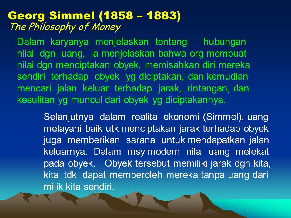 Georg Simmel (1858 – 1883) The Philosophy of Money Dalam karyanya menjelaskan tentang hubungan nilai dgn uang, ia menjelaskan bahwa org membuat nilai dgn menciptakan obyek, memisahkan diri mereka sendiri terhadap obyek yg diciptakan, dan kemudian mencari jalan keluar terhadap jarak, rintangan, dan kesulitan yg muncul dari obyek yg diciptakannya.