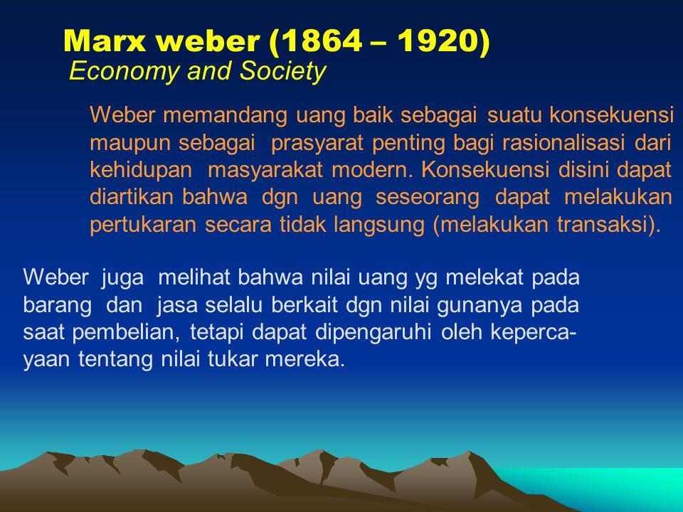 Marx weber (1864 – 1920) Economy and Society Weber memandang uang baik sebagai suatu konsekuensi maupun sebagai prasyarat penting bagi rasionalisasi dari kehidupan masyarakat modern.