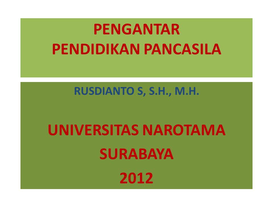 PENGANTAR PENDIDIKAN PANCASILA RUSDIANTO S, S.H., M.H. UNIVERSITAS NAROTAMA SURABAYA 2012